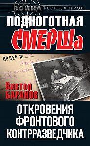 Виктор Баранов - Подноготная СМЕРШа. Откровения фронтового контрразведчика