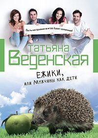Татьяна Веденская -Ежики, или Мужчины как дети
