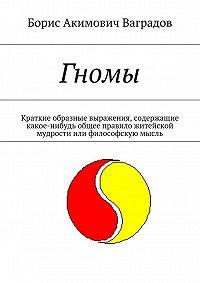 Борис Ваградов - Гномы. Краткие образные выражения, содержащие какое-нибудь общее правило житейской мудрости или философскую мысль