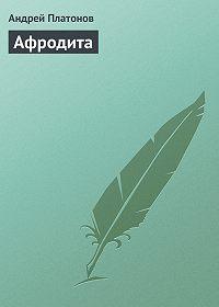 Андрей Платонов - Афродита