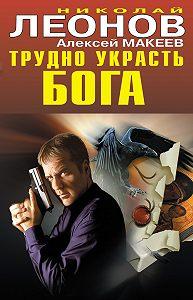 Алексей Макеев -Трудно украсть бога