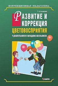 Татьяна Колосова - Развитие и коррекция цветовосприятия у дошкольников и младших школьников с умственной отсталостью