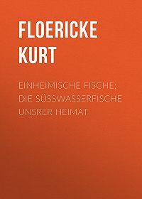 Kurt Floericke -Einheimische Fische; Die Süßwasserfische unsrer Heimat