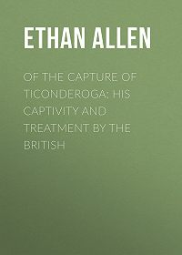 Ethan Allen -Of the Capture of Ticonderoga: His Captivity and Treatment by the British