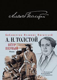 Алексей Толстой -Петр Первый