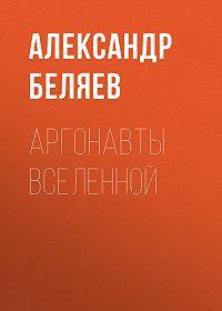 Александр Беляев -Аргонавты вселенной