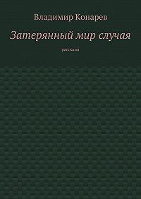 Владимир Конарев -Затерянный мир случая. Рассказы