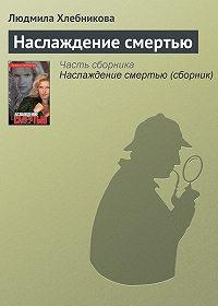 Людмила Хлебникова - Наслаждение смертью