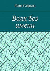 Юлия Губарева -Волк без имени