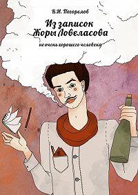 В. Погорелов -Иззаписок Жоры Ловеласова. неочень хорошего человека
