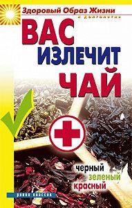 Наталья Сухинина - Вас излечит чай. Черный, зеленый, красный
