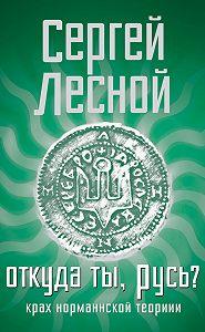 Сергей Лесной -Откуда ты, Русь? Крах норманнской теории