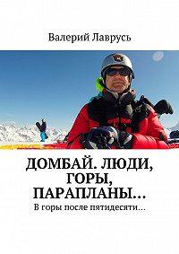 Валерий Лаврусь -Домбай. Люди, горы, парапланы… Вгоры после пятидесяти…