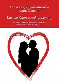Алик Газизов, Александр Компаньонов - Как влюбить всебя мужчину. Способы улучшить женские феромоны. Группа первая. Возраст 41—55лет