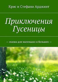 Крис и Стефани Арджинт -Приключения Гусеницы.– сказкидля маленьких и больших—