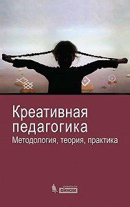 Коллектив Авторов -Креативная педагогика. Методология, теория, практика