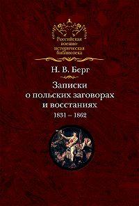 Николай Берг - Записки о польских заговорах и восстаниях 1831-1862 годов