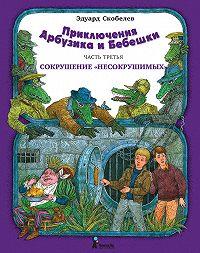 Эдуард Скобелев - Приключения Арбузика и Бебешки. Сокрушение «несокрушимых»