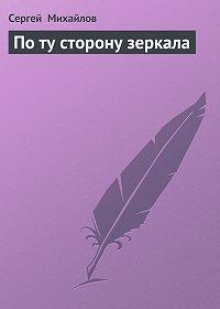 Сергей Михайлов - По ту сторону зеркала