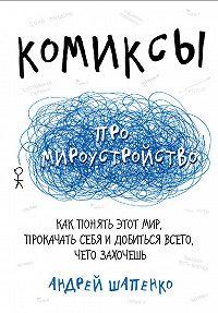 Андрей Шапенко -Комиксы про мироустройство. Как понять этот мир, прокачать себя и добиться всего, чего захочешь