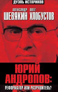 Александр Шевякин, Олег Хлобустов - Юрий Андропов: реформатор или разрушитель?