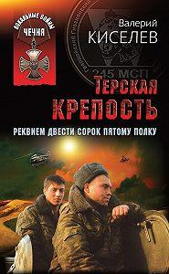 Валерий Киселев - Терская крепость. Реквием Двести сорок пятому полку
