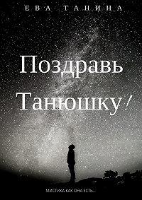 Ева Танина -«Поздравь Танюшку!»