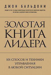 Джон Бальдони -Золотая книга лидера. 101 способ и техники управления в любой ситуации