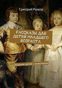 Григорий Рыжов -Рассказы для детей младшего возраста. Общение детей с животными