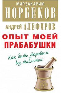 Мирзакарим Норбеков -Опыт моей прабабушки. Как быть здоровым без таблеток