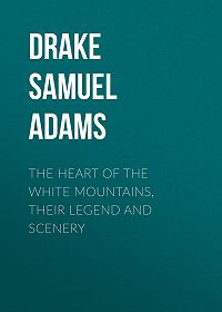 Samuel Drake -The Heart of the White Mountains, Their Legend and Scenery