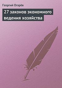 Георгий Огарёв - 27 законов экономного ведения хозяйства