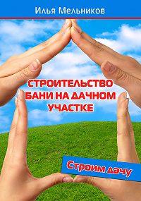 Илья Мельников -Строительство бани на дачном участке