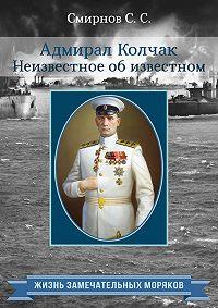 Сергей Смирнов -Адмирал Колчак. Неизвестное об известном