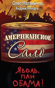 Олег Анатольевич Матвейчев -Яволь, пан Обама! Американское сало