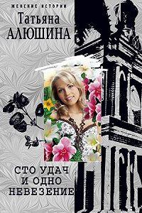 Татьяна Александровна Алюшина -Сто удач и одно невезение