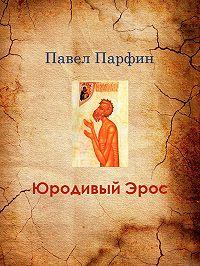 Павел Парфин -Юродивый Эрос