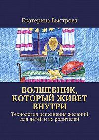 Екатерина Быстрова -Волшебник, который живет внутри. Технология исполнения желаний для детей и их родителей