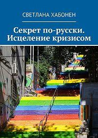 Светлана Хабонен - Секрет по-русски. Исцеление кризисом