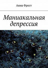 Анна Фрост -Маниакальная депрессия