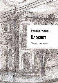 Родион Кудрин -Блокнот. Сборник рассказов