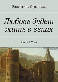 Валентина Странник -Любовь будет жить ввеках. Книга1. Таня