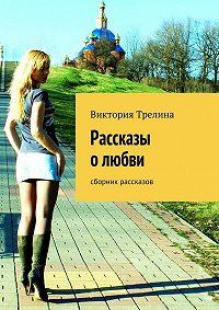 Виктория Трелина -Рассказы о любви