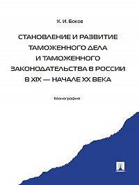 Константин Боков -Становление и развитие таможенного дела и таможенного законодательства в России в XIX – начале ХХ века