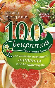 Ирина Вечерская -100 рецептов восстанавливающего питания после простуды. Вкусно, полезно, душевно, целебно