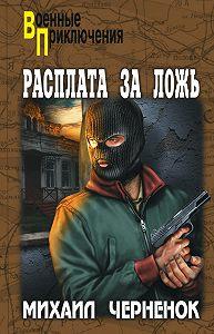 Михаил  Черненок - Расплата за ложь
