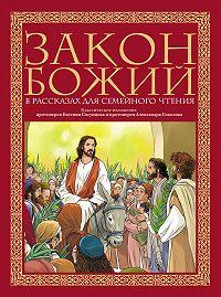 протоиерей Александр Соколов, Протоиерей Евгений Сосунцов - Закон Божий в рассказах для семейного чтения