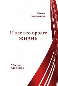 Елена Надежкина -И всё это просто Жизнь (сборник)