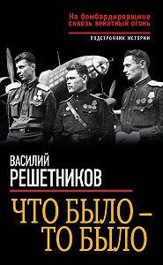 Василий Решетников -Что было – то было. На бомбардировщике сквозь зенитный огонь
