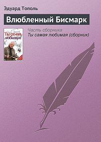 Эдуард Тополь -Влюбленный Бисмарк